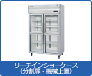 冷蔵ショーケース:リーチインショーケース(分割扉・機械上置)